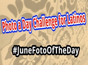 Photo a Day Challenge for Latinos: #JuneFotoOfTheDay